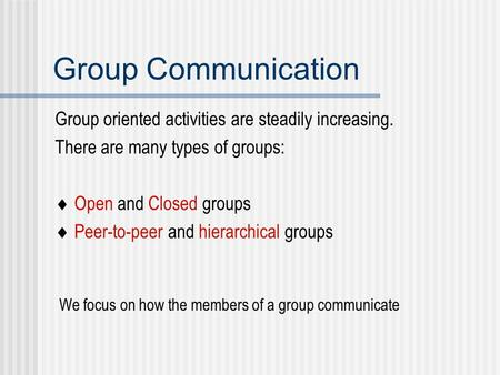 Group Communication Group oriented activities are steadily increasing. There are many types of groups:  Open and Closed groups  Peer-to-peer and hierarchical.