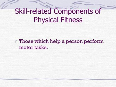 Skill-related Components of Physical Fitness Those which help a person perform motor tasks.