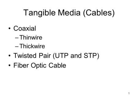 1 Tangible Media (Cables) Coaxial –Thinwire –Thickwire Twisted Pair (UTP and STP) Fiber Optic Cable.