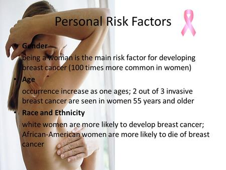 Personal Risk Factors Gender being a woman is the main risk factor for developing breast cancer (100 times more common in women) Age occurrence increase.