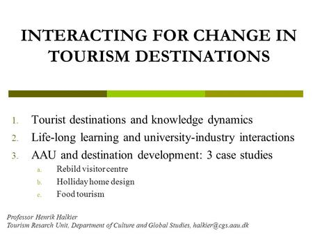 INTERACTING FOR CHANGE IN TOURISM DESTINATIONS 1. Tourist destinations and knowledge dynamics 2. Life-long learning and university-industry interactions.