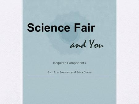 And You Required Components By : Ana Brennan and Erica Cheva Science Fair.
