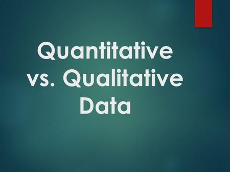 Quantitative vs. Qualitative Data. Data  Qualitative Data – using only words to describe an observation.  Color  Size  Texture  Ex) The desks are.