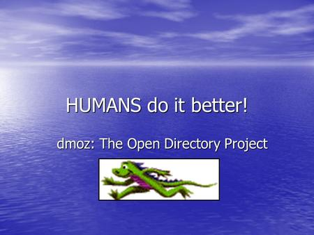 HUMANS do it better! dmoz: The Open Directory Project.