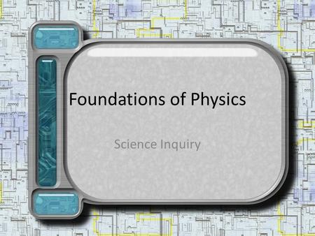Foundations of Physics Science Inquiry. Science Process of gathering and organizing information about the physical world.