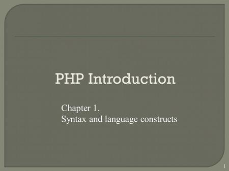 1 PHP Introduction Chapter 1. Syntax and language constructs.