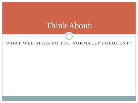 WHAT WEB SITES DO YOU NORMALLY FREQUENT? Think About: