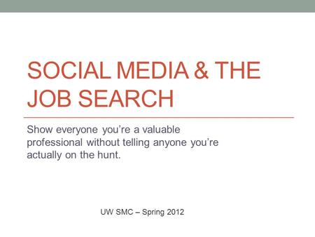 SOCIAL MEDIA & THE JOB SEARCH Show everyone you're a valuable professional without telling anyone you're actually on the hunt. UW SMC – Spring 2012.