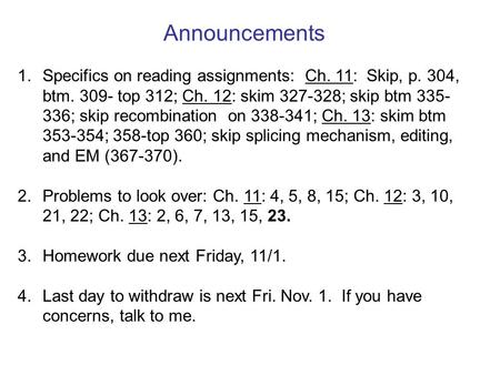Announcements 1. Specifics on reading assignments: Ch. 11: Skip, p. 304, btm. 309- top 312; Ch. 12: skim 327-328; skip btm 335- 336; skip recombination.
