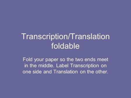 Transcription/Translation foldable Fold your paper so the two ends meet in the middle. Label Transcription on one side and Translation on the other.