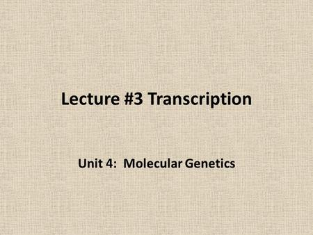 Lecture #3 Transcription Unit 4: Molecular Genetics.