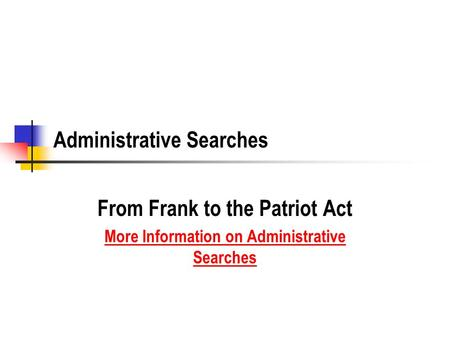 Administrative Searches From Frank to the Patriot Act More Information on Administrative Searches.