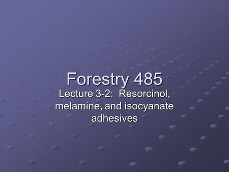 Forestry 485 Lecture 3-2: Resorcinol, melamine, and isocyanate adhesives.