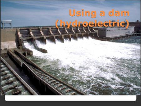 Using a dam (hydroelectric). How does it work? The theory is to build a dam on a large river that has a large drop in elevation. The dam stores large.