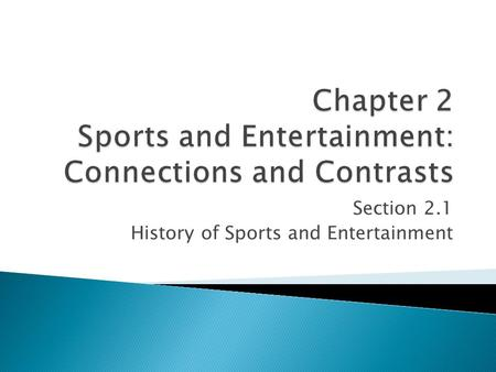 Section 2.1 History of Sports and Entertainment.  To discuss the history of sports and entertainment  To discuss the impact of sports and entertainment.