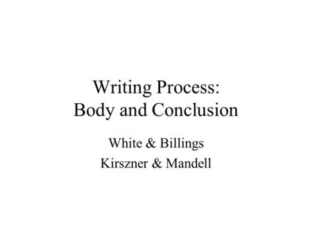 Writing Process: Body and Conclusion White & Billings Kirszner & Mandell.