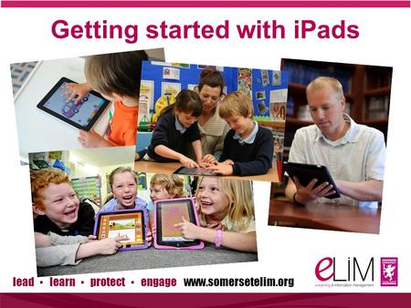 Lead ▪ learn ▪ protect ▪ engage www.somersetelim.org Getting started with iPads.