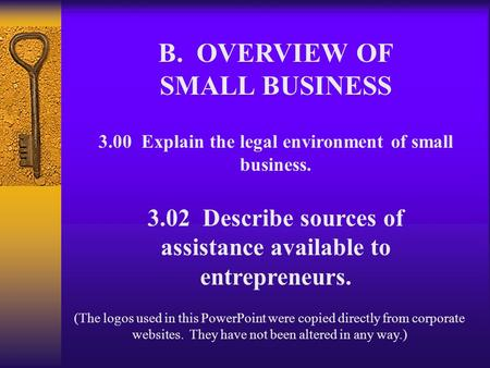 B. OVERVIEW OF SMALL BUSINESS 3.00 Explain the legal environment of small business. 3.02 Describe sources of assistance available to entrepreneurs. (The.