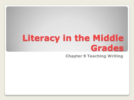 Literacy in the Middle Grades Chapter 9 Teaching Writing.