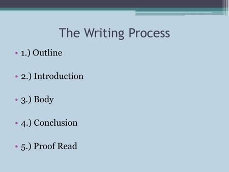The Writing Process 1.) Outline 2.) Introduction 3.) Body 4.) Conclusion 5.) Proof Read.