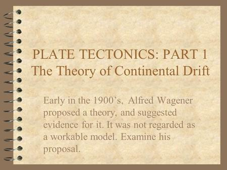PLATE TECTONICS: PART 1 The Theory of Continental Drift Early in the 1900's, Alfred Wagener proposed a theory, and suggested evidence for it. It was not.
