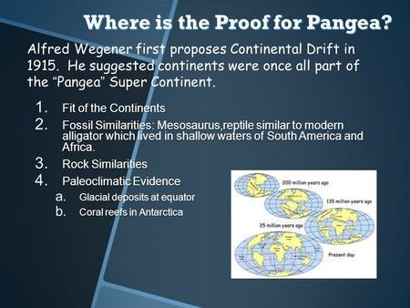 Where is the Proof for Pangea? 1. Fit of the Continents 2. Fossil Similarities: Mesosaurus,reptile similar to modern alligator which lived in shallow waters.