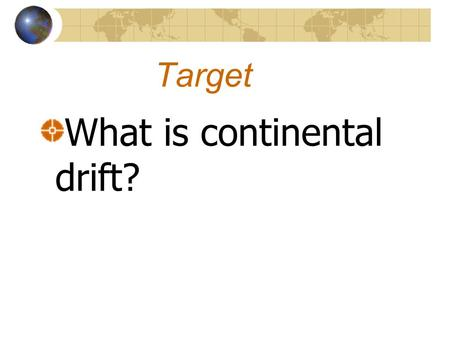 Target What is continental drift?. Continental Drift The theory that continents can drift apart from one another and has done so in the past.