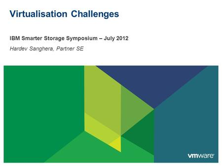 Virtualisation Challenges IBM Smarter Storage Symposium – July 2012 Hardev Sanghera, Partner SE.