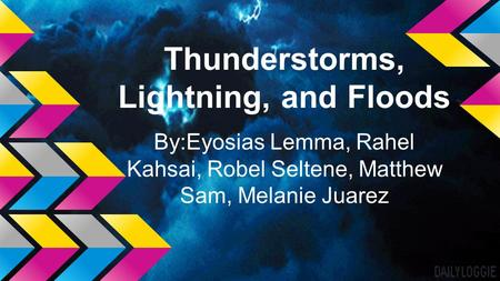 Thunderstorms, Lightning, and Floods By:Eyosias Lemma, Rahel Kahsai, Robel Seltene, Matthew Sam, Melanie Juarez.