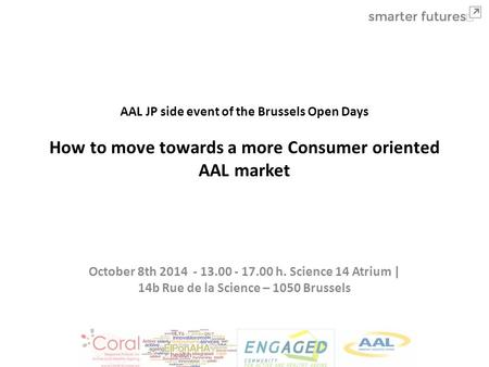 AAL JP side event of the Brussels Open Days How to move towards a more Consumer oriented AAL market October 8th 2014 - 13.00 - 17.00 h. Science 14 Atrium.