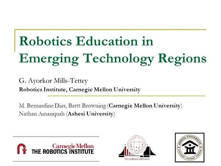 Robotics Education in Emerging Technology Regions G. Ayorkor Mills-Tettey Robotics Institute, Carnegie Mellon University M. Bernardine Dias, Brett Browning.