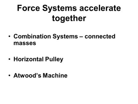 Force Systems accelerate together Combination Systems – connected masses Horizontal Pulley Atwood's Machine.