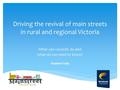 Driving the revival of main streets in rural and regional Victoria What can councils do and what do we need to know? Stephen Sully.