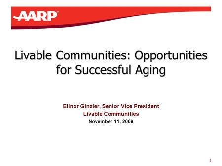 1 Livable Communities: Opportunities for Successful Aging Elinor Ginzler, Senior Vice President Livable Communities November 11, 2009.
