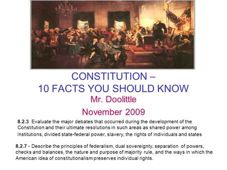 CONSTITUTION – 10 FACTS YOU SHOULD KNOW Mr. Doolittle November 2009 8.2.7 - Describe the principles of federalism, dual sovereignty, separation of powers,