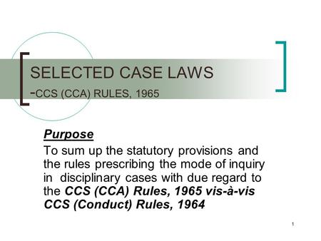 1 SELECTED CASE LAWS - CCS (CCA) RULES, 1965 Purpose To sum up the statutory provisions and the rules prescribing the mode of inquiry in disciplinary cases.