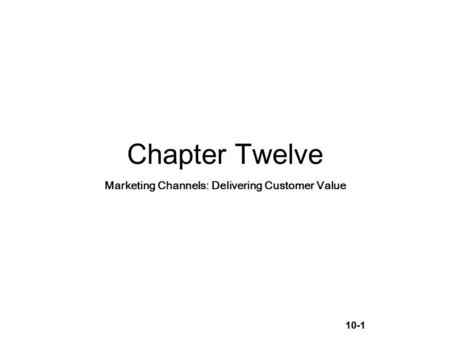 10-1 Chapter Twelve Marketing Channels: Delivering Customer Value.