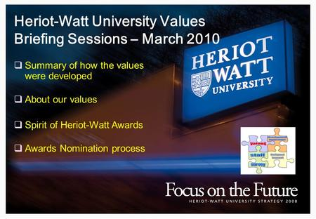 Heriot-Watt University Values Briefing Sessions – March 2010  Summary of how the values were developed  About our values  Spirit of Heriot-Watt Awards.