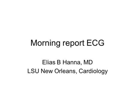 Morning report ECG Elias B Hanna, MD LSU New Orleans, Cardiology.