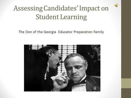 Assessing Candidates' Impact on Student Learning The Don of the Georgia Educator Preparation Family.