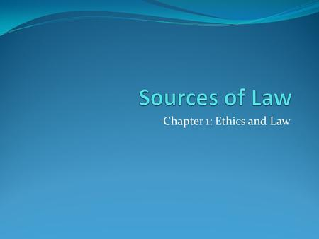 Chapter 1: Ethics and Law. Four Sources of Law 1. Constitutional Law 2. Statutory Law 3. Case Law 4. Administrative Law * English Common Law.