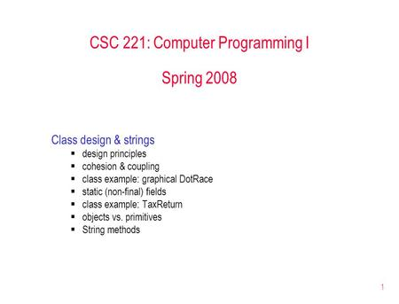 1 CSC 221: Computer Programming I Spring 2008 Class design & strings  design principles  cohesion & coupling  class example: graphical DotRace  static.
