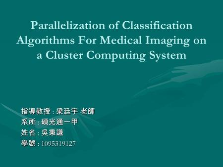 Parallelization of Classification Algorithms For Medical Imaging on a Cluster Computing System 指導教授 : 梁廷宇 老師 系所 : 碩光通一甲 姓名 : 吳秉謙 學號 : 1095319127.