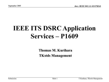 Doc.: IEEE 802.11-03/0783r0 Submission September 2003 T Kurihara, TKstds ManagementSlide 1 IEEE ITS DSRC Application Services – P1609 Thomas M. Kurihara.