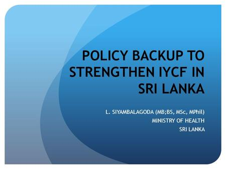 POLICY BACKUP TO STRENGTHEN IYCF IN SRI LANKA L. SIYAMBALAGODA (MB;BS, MSc, MPhil) MINISTRY OF HEALTH SRI LANKA.