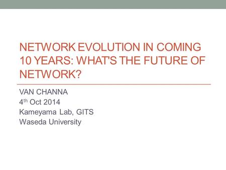 NETWORK EVOLUTION IN COMING 10 YEARS: WHAT'S THE FUTURE OF NETWORK? VAN CHANNA 4 th Oct 2014 Kameyama Lab, GITS Waseda University.