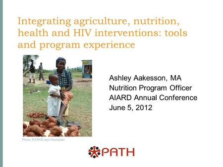 Integrating agriculture, nutrition, health and HIV interventions: tools and program experience Ashley Aakesson, MA Nutrition Program Officer AIARD Annual.