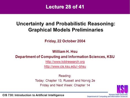 Kansas State University Department of Computing and Information Sciences CIS 730: Introduction to Artificial Intelligence Lecture 28 of 41 Friday, 22 October.