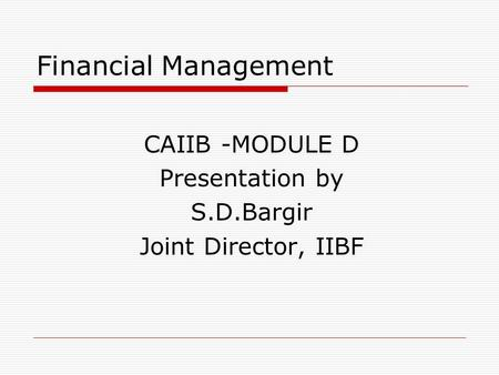 Financial Management CAIIB -MODULE D Presentation by S.D.Bargir Joint Director, IIBF.
