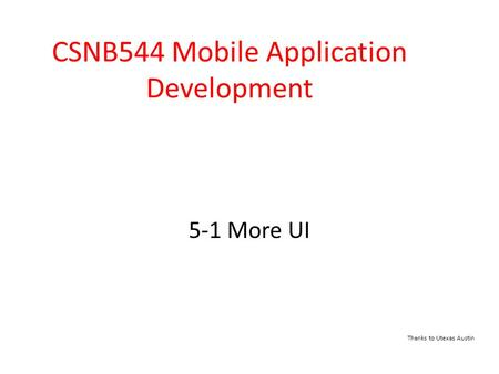 5-1 More UI CSNB544 Mobile Application Development Thanks to Utexas Austin.